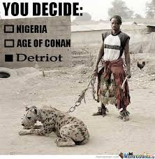 Nigerian Memes - you decide nigeria or age of connan or detriot by serkan meme center