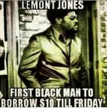 Good Black Man Meme - lemont jones first black man to borrow s10till friday meme on