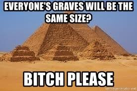 Bitch Please Meme Generator - everyone s graves will be the same size bitch please pyramid