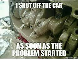 Soon Car Meme - tshutoffthe car assoc as the problem started memeful com cars