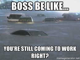 Bosses Be Like Meme - boss be like you re still coming to work right flooded waters