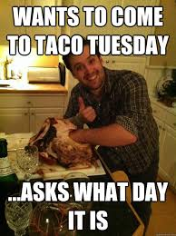 Taco Tuesday Meme - taco day meme day best of the funny meme
