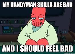 Handyman Meme - my handyman skills are bad and i should feel bad sad zoidberg