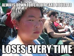 Credit Card Memes - always down for credit card roulette loses every time kyle clone
