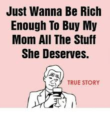 Buy All The Stuff Meme - just wanna be rich enough to buy my mom all the stuff she deserves