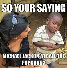 Michael Jackson Popcorn Meme - michael jackson ate all the popcorn by mikebrown213978 meme center