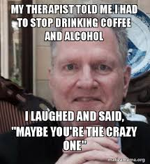 Therapist Meme - my therapist told me i had to stop drinking coffee and alcohol i