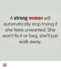 Strong Woman Meme - a strong woman will automatically stop trying if she feels unwanted