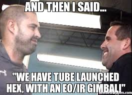 Tube Meme - and then i said we have tube launched hex with an eo ir gimbal