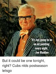 Oil Painting Meme - it s not going to be an oil painting every night joe maddon but it