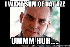 Dat Azz Meme - i want sum of dat azz ummm huh sling blade carl meme generator