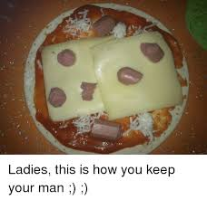 How To Keep A Man Meme - it ladies this is how you keep your man dank meme on me me