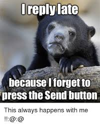 Funny Memes To Send - reply late because i forget to press the send button this always