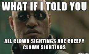 Creepy Clown Meme - whenever i hear news about creepy clown sightings adviceanimals