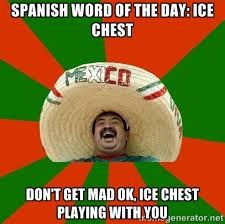 Dont Be Mad Meme - spanish word of the day ice chest don t get mad ok ice chest