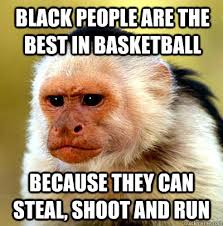 Black Racist Memes - black people are the best in basketball because they can steal