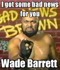Bad News Barrett Meme - i got some bad news for you wade barrett poster bad news brown