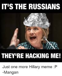 Hilary Meme - itis the russians theyire hacking me just one more hillary meme p