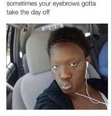 Eyebrows Meme - sometimes your eyebrows gotta take the day off meme on