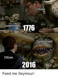Feed Me Seymour Meme - citizen government 1776 government citizen 2016 feed me seymour