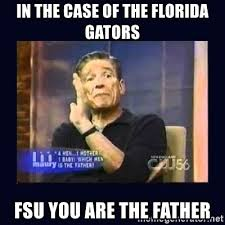 Florida Gator Memes - in the case of the florida gators fsu you are the father maury