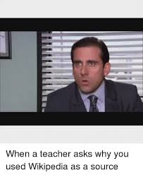 Meme Wikipedia - when a teacher asks why you used wikipedia as a source meme on