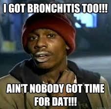 Bronchitis Meme - i got bronchitis aint t nobdody got time for that sweet brown