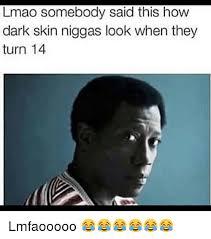 Skin Memes - 25 best memes about dark skin niggas dark skin niggas memes