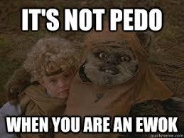 Ewok Meme - it s not pedo when you are an ewok wicket pedo ewok and cindel