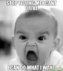 I Do What I Want Meme - stop telling me i cant drive i can do what i want meme angry