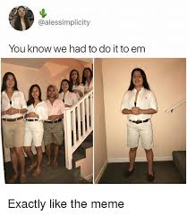 Em Meme - you know we had to do it to em 0 exactly like the meme meme on me me