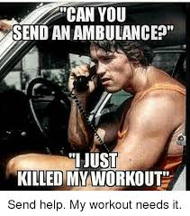 I Work Out Meme - can you send anambulance just killed my workout send help my