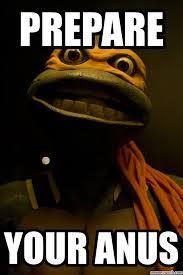 Prepare Your Anus Memes - turtles prepare your anus