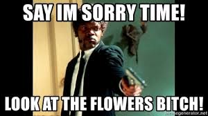 Look At The Flowers Meme - say im sorry time look at the flowers bitch samuel jackson1