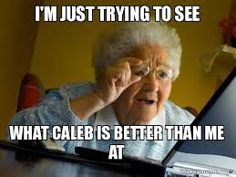 Caleb Meme - i m just trying to see what caleb is better than me at internet