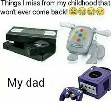 Childhood Meme - things i miss from my childhood that won t ever come back my dad