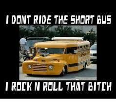 Short Bus Meme - i dont ride the short bus i rock n roll that gitth meme on me me