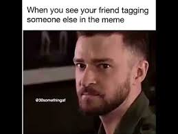 Tag A Friend Meme - when you see your friend tagging someone else in the meme youtube