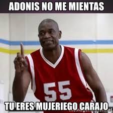 Adonis Meme - adonis no me mientas tu eres mujeriego carajo not in my house