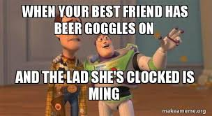 Beer Goggles Meme - when your best friend has beer goggles on and the lad she s