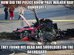 Walker Meme - how did the police know paul walker had dandruff they found his