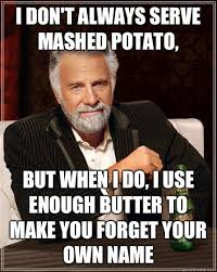 Mashed Potatoes Meme - i don t always serve mashed potato but when i do i use enough