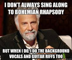 i don t always sing along to bohemian rhapsody but when i do i do