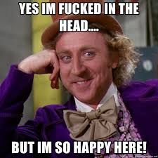 Im Fucked Meme - yes im fucked in the head but im so happy here willy wonka