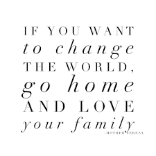 if you want to change the world go home your family