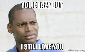 You Crazy Meme - you crazy but i still love you confused black man make a meme