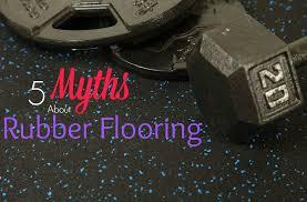 rubber flooring 5 myths busted flooringinc