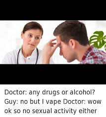 Any Drugs Or Alcohol Meme - doctor any drugs or alcohol guy no but i vape doctor wow ok so no