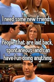 I Need New Friends Meme - i need some new friends people that are laid back spontaneous and