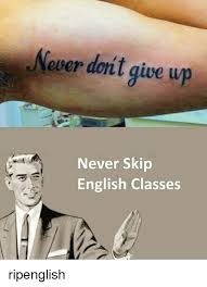 Memes About English Class - ever don give up never skip english classes ripenglish